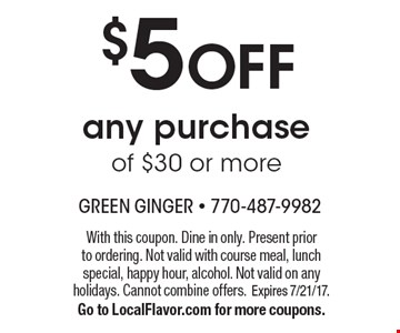 $5 OFF any purchase of $30 or more. With this coupon. Dine in only. Present prior to ordering. Not valid with course meal, lunch special, happy hour, alcohol. Not valid on any holidays. Cannot combine offers. Expires 7/21/17.Go to LocalFlavor.com for more coupons.