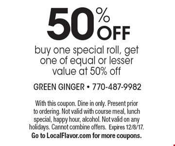50% OFF buy one special roll, get one of equal or lesser value at 50% off. With this coupon. Dine in only. Present prior to ordering. Not valid with course meal, lunch special, happy hour, alcohol. Not valid on any holidays. Cannot combine offers. Expires 12/8/17. Go to LocalFlavor.com for more coupons.