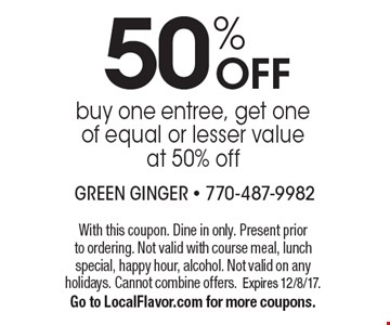 50% OFF buy one entree, get one of equal or lesser valueat 50% off. With this coupon. Dine in only. Present prior to ordering. Not valid with course meal, lunch special, happy hour, alcohol. Not valid on any holidays. Cannot combine offers. Expires 12/8/17.Go to LocalFlavor.com for more coupons.