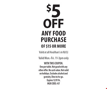$5 $10 off any food purchase only of $15 or more. Valid Mon.-Fri. 11-3pm WITH THIS COUPON.One per table. Not good with any other offer. No cash value. Not valid on holidays. Excludes alcohol and gratuity. Dine in/to-go.Expires 12/9/16. MGR CODE: #37