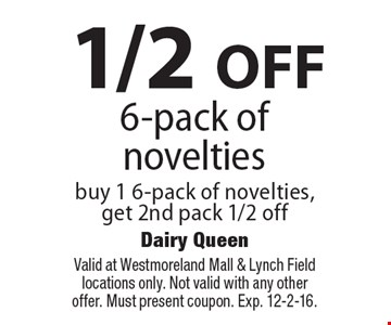 1/2 OFF 6-pack of novelties. Buy 1 6-pack of novelties, get 2nd pack 1/2 off. Valid at Westmoreland Mall & Lynch Field locations only. Not valid with any other offer. Must present coupon. Exp. 12-2-16.