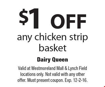$1 OFF any chicken strip basket. Valid at Westmoreland Mall & Lynch Field locations only. Not valid with any other offer. Must present coupon. Exp. 12-2-16.