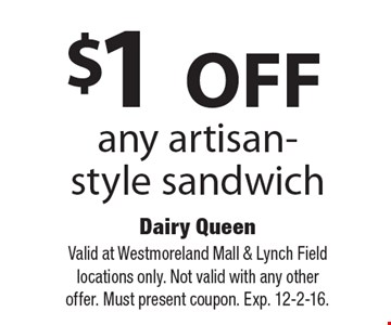 $1 OFF any artisan-style sandwich. Valid at Westmoreland Mall & Lynch Field locations only. Not valid with any other offer. Must present coupon. Exp. 12-2-16.