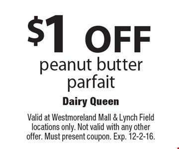 $1 OFF peanut butter parfait. Valid at Westmoreland Mall & Lynch Field locations only. Not valid with any other offer. Must present coupon. Exp. 12-2-16.