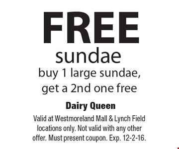 FREE sundae. Buy 1 large sundae, get a 2nd one free. Valid at Westmoreland Mall & Lynch Field locations only. Not valid with any other offer. Must present coupon. Exp. 12-2-16.