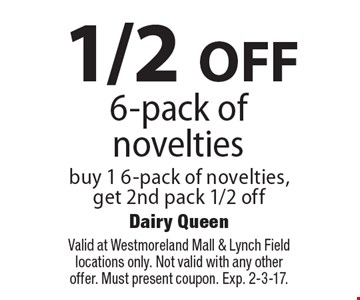 1/2 OFF 6-pack of novelties. Buy 1 6-pack of novelties, get 2nd pack 1/2 off. Valid at Westmoreland Mall & Lynch Field locations only. Not valid with any other offer. Must present coupon. Exp. 2-3-17.