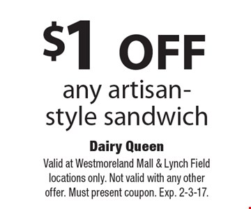 $1 OFF any artisan-style sandwich. Valid at Westmoreland Mall & Lynch Field locations only. Not valid with any other offer. Must present coupon. Exp. 2-3-17.