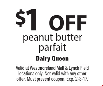 $1 OFF peanut butter parfait. Valid at Westmoreland Mall & Lynch Field locations only. Not valid with any other offer. Must present coupon. Exp. 2-3-17.