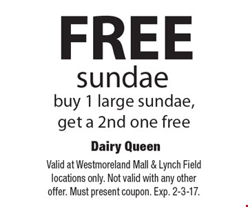 FREE sundae buy 1 large sundae, get a 2nd one free. Valid at Westmoreland Mall & Lynch Field locations only. Not valid with any other offer. Must present coupon. Exp. 2-3-17.
