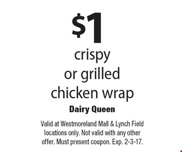 $1 crispy or grilled chicken wrap. Valid at Westmoreland Mall & Lynch Field locations only. Not valid with any other offer. Must present coupon. 2-3-17.