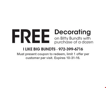 Free Decorating on Bitty Bundts with purchase of a dozen. Must present coupon to redeem, limit 1 offer per customer per visit. Expires 10-31-16.