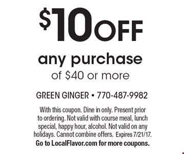 $10 OFF any purchase of $40 or more. With this coupon. Dine in only. Present prior to ordering. Not valid with course meal, lunch special, happy hour, alcohol. Not valid on any holidays. Cannot combine offers. Expires 7/21/17.Go to LocalFlavor.com for more coupons.