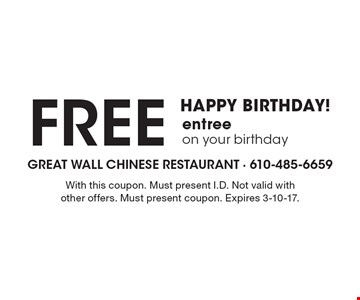 HAPPY BIRTHDAY! Free entree on your birthday. With this coupon. Must present I.D. Not valid with other offers. Must present coupon. Expires 3-10-17.