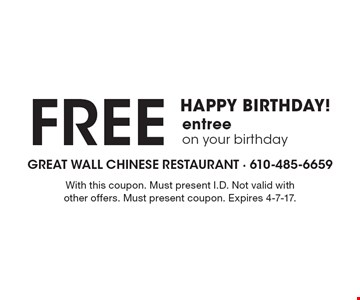HAPPY BIRTHDAY! Free entree on your birthday. With this coupon. Must present I.D. Not valid with other offers. Must present coupon. Expires 4-7-17.