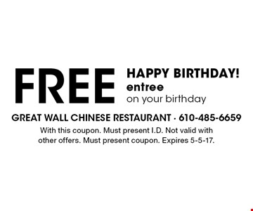 HAPPY BIRTHDAY! Free entree on your birthday. With this coupon. Must present I.D. Not valid with other offers. Must present coupon. Expires 5-5-17.