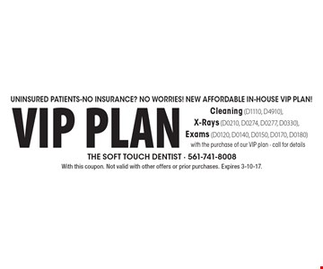 Uninsured Patients-No Insurance? No Worries! New Affordable In-House VIP Plan! VIP Plan Cleaning (D1110, D4910), X-Rays (D0210, D0274, D0277, D0330), Exams (D0120, D0140, D0150, D0170, D0180) with the purchase of our VIP plan - call for details. With this coupon. Not valid with other offers or prior purchases. Expires 3-10-17.