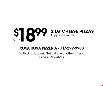 Only $18.99 2 lg cheese pizzas. Toppings extra. With this coupon. Not valid with other offers. Expires 10-28-16.