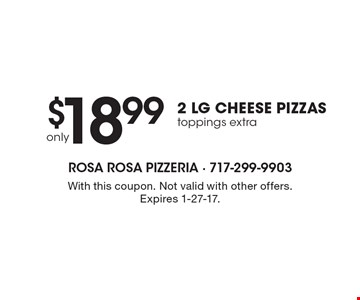 only $18.99 2 LG CHEESE PIZZAS. Toppings extra. With this coupon. Not valid with other offers. Expires 1-27-16.