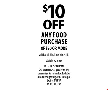 $10 OFF any food purchase of $30 or more. Valid any time. WITH THIS COUPON. One per table. Not good withany other offer. No cash value. Excludes alcohol and gratuity. Dine in/to-go. Expires 1/15/17. MGR CODE: #37