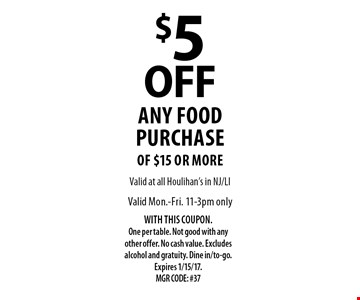 $5 OFF any food purchase of $15 or more. Valid Mon.-Fri. 11-3pm only. WITH THIS COUPON. One per table. Not good with any other offer. No cash value. Excludes alcohol and gratuity. Dine in/to-go. Expires 1/15/17. MGR CODE: #37