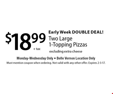 Early Week Double Deal! $18.99 +tax Two Large 1-Topping Pizzas Monday-Wednesday Only - Belle Vernon Location Only excluding extra cheese . Must mention coupon when ordering. Not valid with any other offer. Expires 2-3-17.