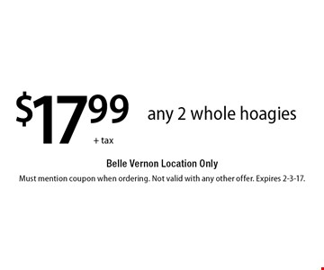 $17.99 +tax any 2 whole hoagies Belle Vernon Location Only. Must mention coupon when ordering. Not valid with any other offer. Expires 2-3-17.