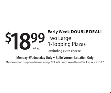 Early Week Double Deal! $18.99+ tax Two Large 1-Topping Pizzas Monday-Wednesday Only - Belle Vernon Location Only excluding extra cheese. Must mention coupon when ordering. Not valid with any other offer. Expires 3-10-17.