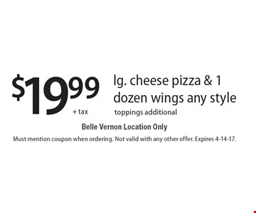 $19.99 + tax for a lg. cheese pizza & 1 dozen wings, any style. Belle Vernon Location Only. Toppings additional. Must mention coupon when ordering. Not valid with any other offer. Expires 4-14-17.