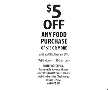 $5 OFF any food purchase. Valid Mon.-Fri. 11-3pm only of $15 or more. WITH THIS COUPON. One per table. Not good with any other offer. No cash value. Excludes alcohol and gratuity. Dine in/to-go.Expires 1/15/17. MGR CODE: #37