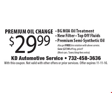 $29.99 Premium Oil Change. BG MOA Oil Treatment, New Filter, Top Off Fluids, Premium Semi-Synthetic Oil. Also get FREE tire rotation with above service. Save $27.98 off reg. price! Most cars. Taxes/shop fees extra. With this coupon. Not valid with other offers or prior services. Offer expires 11-11-16.