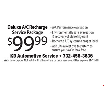 $99.99 Deluxe A/C Recharge Service Package. A/C Performance evaluation, Environmentally safe evacuation & recovery of old refrigerant, Recharge A/C system to proper level, Add ultraviolet dye to system to ensure your A/C is leak free. With this coupon. Not valid with other offers or prior services. Offer expires 11-11-16.