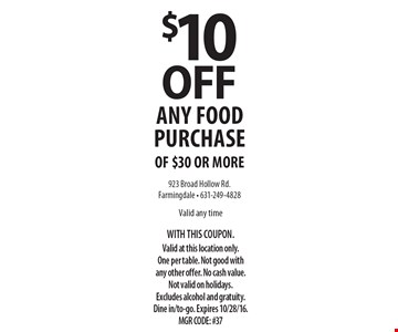 $10 off any food purchase of $30 or more. Valid any time. With this coupon. Valid at this location only. One per table. Not good with any other offer. No cash value. Not valid on holidays. Excludes alcohol and gratuity. Dine in/to-go. Expires 10/28/16. MGR CODE: #37