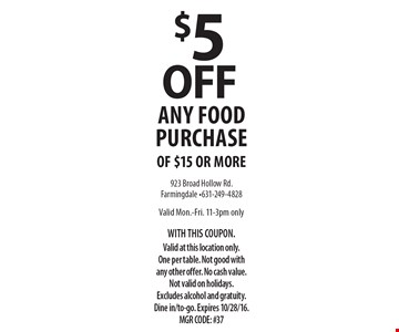 $5 off any food purchase of $15 or more. Valid Mon.-Fri. 11-3pm only. With this coupon. Valid at this location only. One per table. Not good with any other offer. No cash value. Not valid on holidays. Excludes alcohol and gratuity. Dine in/to-go. Expires 10/28/16. MGR CODE: #37