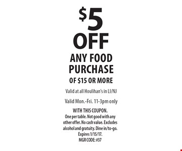 $5 OFF any food purchase only of $15 or more. Valid Mon.-Fri. 11-3pm. WITH THIS COUPON. One per table. Not good with any other offer. No cash value. Excludes alcohol and gratuity. Dine in/to-go. Expires 1/15/17. MGR CODE: #37