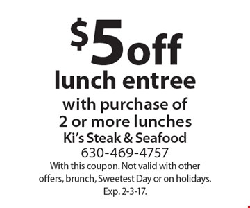 $5 off lunch entree with purchase of 2 or more lunches. With this coupon. Not valid with other offers, brunch, Sweetest Day or on holidays. Exp. 2-3-17.