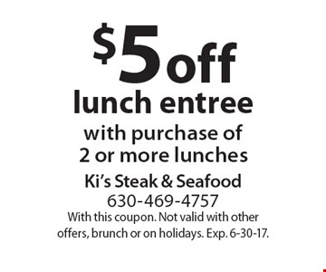 $5 off lunch entree with purchase of2 or more lunches. With this coupon. Not valid with other offers, brunch or on holidays. Exp. 6-30-17.