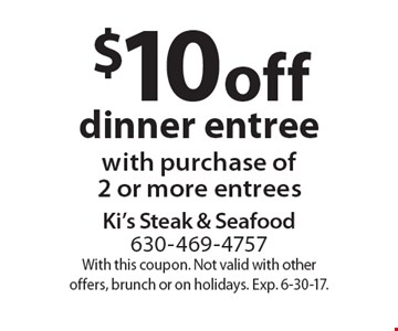 $10 off dinner entree with purchase of2 or more entrees. With this coupon. Not valid with other offers, brunch or on holidays. Exp. 6-30-17.
