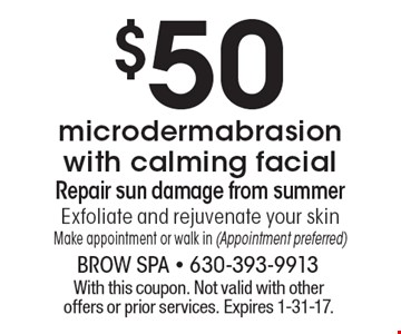$50 microdermabrasion with calming facial. Repair sun damage from summer Exfoliate and rejuvenate your skin. Make appointment or walk in (Appointment preferred). With this coupon. Not valid with other offers or prior services. Expires 1-31-17.