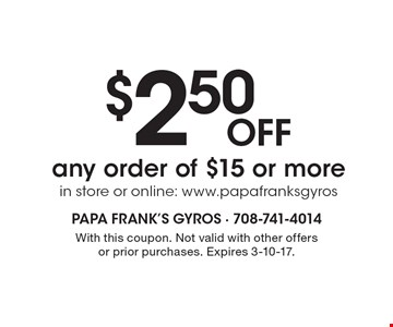 $2.50 off any order of $15 or more, in store or online: ww.papafranksgyros.com. With this coupon. Not valid with other offers or prior purchases. Expires 3-10-17.