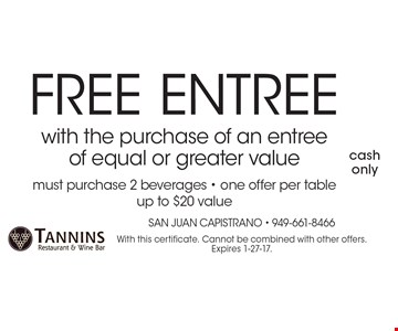 FREE Entree with the purchase of an entree of equal or greater value. Must purchase 2 beverages. One offer per table up to $20 value. With this certificate. Cannot be combined with other offers. Expires 1-27-17.