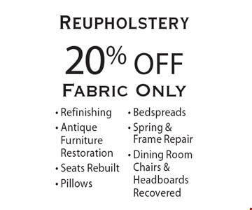 20% Off Reupholstery. Fabric only. Refinishing, Antique Furniture Restoration, Seats Rebuilt, Pillows, Bedspreads, Spring & Frame Repair, Dining Room Chairs and Headboards Recovered. Offer expires 4-30-17.