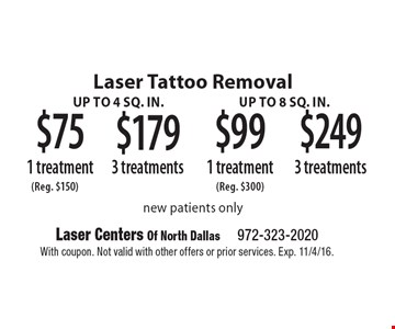 Laser Tattoo Removal $75 1 treatment up to 4 sq. in. or $179 3 treatments up to 4 sq. in or $99 1 treatment up to 8 sq. in or $249 3 treatments up to 8 sq. in.  new patients only. With coupon. Not valid with other offers or prior services. Exp. 11/4/16.