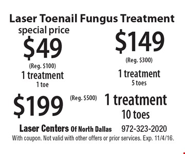 Laser Toenail Fungus Treatment $49 1 treatment 1 toe (Reg. $100) or $149 1 treatment 5 toes (Reg. $300) or $199 1 treatment 10 toes (Reg. $500). With coupon. Not valid with other offers or prior services. Exp. 11/4/16.