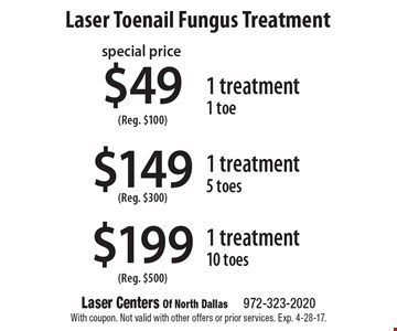 $199 1 treatment, 10 toes (Reg. $500) OR $149 1 treatment, 5 toes (Reg. $300) OR $49 1 treatment, 1 toe (Reg. $100). With coupon. Not valid with other offers or prior services. Exp. 4-28-17.