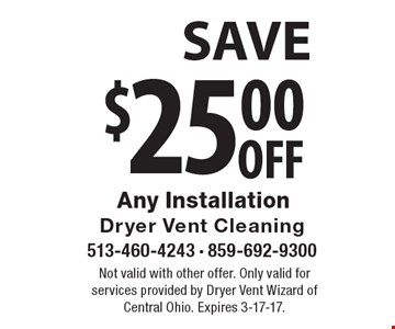 $25.00 off Any Installation. Not valid with other offer. Only valid for services provided by Dryer Vent Wizard of Central Ohio. Expires 3-17-17.