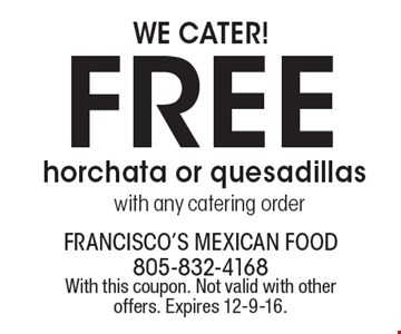 WE CATER! Free horchata or quesadillas with any catering order. With this coupon. Not valid with other offers. Expires 12-9-16.