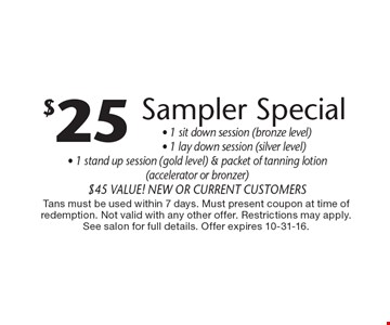 $25 sampler special. 1 sit down session (bronze level), 1 lay down session (silver level), 1 stand up session (gold level) & packet of tanning lotion (accelerator or bronzer). $45 value! New or current customers. Tans must be used within 7 days. Must present coupon at time of redemption. Not valid with any other offer. Restrictions may apply. See salon for full details. Offer expires 10-31-16.
