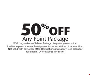 50% off any point package, with the purchase of 1-point package of equal or greater value*. Limit one per customer. Must present coupon at time of redemption. Not valid with any other offer. Restrictions may apply. See salon for full details. Offer expires 10-31-16.
