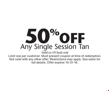 50% off any single session tan. Valid on UV beds only. Limit one per customer. Must present coupon at time of redemption. Not valid with any other offer. Restrictions may apply. See salon for full details. Offer expires 10-31-16.