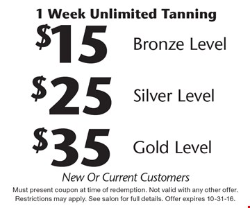 1 week unlimited tanning.$15 bronze level or $25 silver level or $35 gold level. New or current customers. Must present coupon at time of redemption. Not valid with any other offer. Restrictions may apply. See salon for full details. Offer expires 10-31-16.